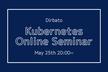 【5/25(火)20:00~】初めてのKubernetes《基礎セミナー》株式会社Dirbato