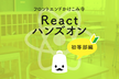 Reactハンズオン初等部編