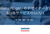 「Sansan」「Eight」のデザイナーが語る、BtoBサービスのUI/UX