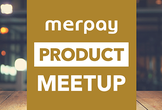 Merpay PRODUCT Meetup #4