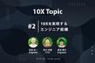 10X Topic #2 10xを実現するエンジニア組織
