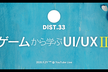 DIST.33 「ゲームから学ぶUI/UX Ⅲ」