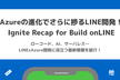 Azureの進化でさらに捗るLINE開発!Ignite Recap for Build onLINE