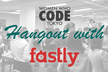 Hangout with Fastly