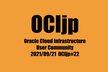 OCIjp #22 Oracle Cloud Infrastructure ユーザーグループ