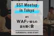 SST Meetup in Tokyo #1 WAFい奴らの話を聞く会
