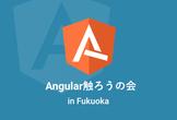 Angular触ろうの会 in Fukuoka #7