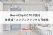 RoomClipのCTOが語る、住領域×エンジニアリングの可能性