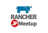 【会場変更 →渋谷】Rancher Meetup Tokyo #03