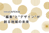 "InnoCAFE#36 ""編集""と""デザイン""が創る、地域の未来"