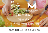 "MixLeap Joint #37 - ""サーチX"" 〜コロナで変わった家庭の料理〜"