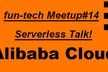 fun-tech meetup #14 Alibaba Cloudサーバレストーク!