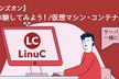 Linux研修【ハンズオン】コンテナを体験してみよう!/仮想マシン・コンテナの概念と利用