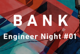 BANK Engineer Night#01