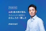 山田 進太郎が語る「今」のメルカリ経営のおもしろさと難しさ Fireside Chat