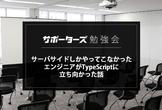 【勉強会】サーバサイドしかやってこなかったエンジニアがTypeScriptに立ち向かった話