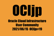 OCIjp #19 Oracle Cloud Infrastructure ユーザーグループ