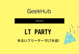 12/28(土) 忘年LT Party  presented by GeekHub (大阪)