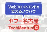 【増枠】ヤフー名古屋 Tech Meetup #3 - Webフロントエンドを支えるノウハウ
