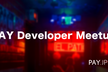 【好評増席】 PAY Developer Meetup #00