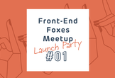 Front-End Foxes Japan Meetup #1 ~Launch Party~