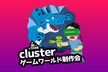 cluster ゲームワールド制作会