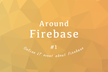 Around Firebase #1