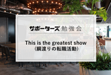 This is the greatest show (綱渡りの転職活動)【勉強会】