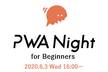 PWA Night for Beginners Vol.1 ~基本をまなぼう~