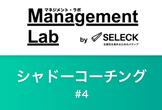 Management Lab bySELECK ~1on1のスキルを高めるシャドーコーチング #4~