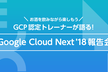 Google Cloud Next '18 報告会