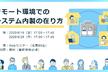 【9/18(金),9/28(月)開催】リモート環境でのシステム内製の在り方