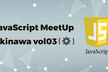JavaScript MeetUp Okinawa 第3回