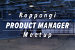 Roppongi Product Manager Meetup #7