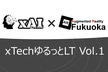 【オンライン】xTech ゆるっとLT: #xAI Meetup and AR_Fukuoka