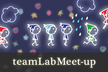 teamLab Meet-up #5「チームラボ、スマホアプリチームの面白い仕事のつくり方」