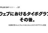 FONTPLUS DAYセミナー Vol.27 [ウェブにおけるタイポグラフィ、その後。]
