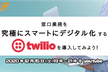 【FsUP vol.7】窓口業務を究極にスマートにデジタル化するTwilioを導入してみよう!