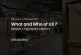 What and Who of UX ? - NISSANとTigerspikeの視点から -
