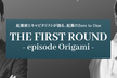 【好評につき増席!】THE FIRST ROUND - episode Origami -