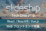 slideship Tech Dive v1.0 #React / ReactVR / #VueJs