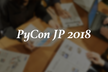 PyCon JP 2018 WelcomeMeeting 6月度