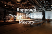 Roppongi Product Manager Meetup #1