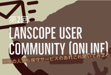 第2回 LanScope User Community  (Online)