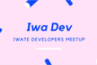 Iwate Developers Meetup