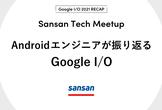 【Sansan Tech Meetup】Androidエンジニアが振り返るGoogle I/O
