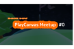 PlayCanvas Meetup #0