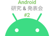 Android研究&発表会#2