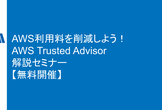 AWS利用料を削減しよう! AWS Trusted Advisor 解説セミナー【参加無料】