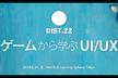 DIST.22 「ゲームから学ぶUI/UX」